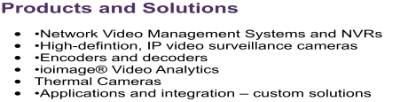 Products and Solutions  •	•Network Video Management Systems and NVRs •	•High-defintion, IP video surveillance cameras •	•Encoders and decoders •	•ioimage® Video Analytics •	Thermal Cameras •	•Applications and integration – custom solutions